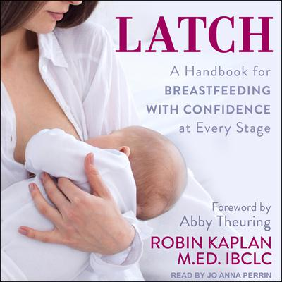 Latch: A Handbook for Breastfeeding with Confidence at Every Stage Audiobook, by Robin Kaplan, MEd, IBCLC