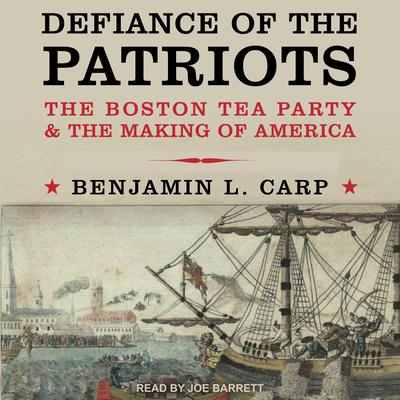 Defiance of the Patriots: The Boston Tea Party and the Making of America Audiobook, by Benjamin L. Carp