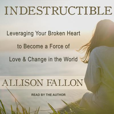 Indestructible: Leveraging Your Broken Heart to Become a Force of Love & Change in the World Audiobook, by Allison Fallon