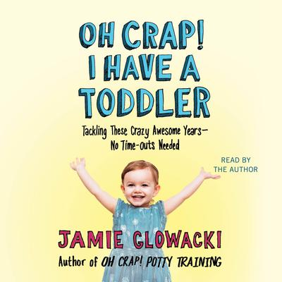 Oh Crap! I Have a Toddler: Tackling These Crazy Awesome Years—No Time Outs Needed Audiobook, by Jamie Glowacki