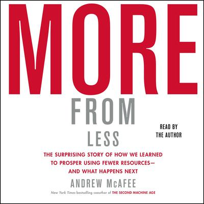 More from Less: The Surprising Story of How We Learned to Prosper Using Fewer Resources—and What Happens Next Audiobook, by Andrew McAfee