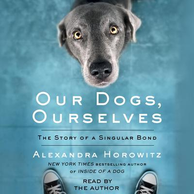 Our Dogs, Ourselves: The Story of a Singular Bond Audiobook, by Alexandra Horowitz