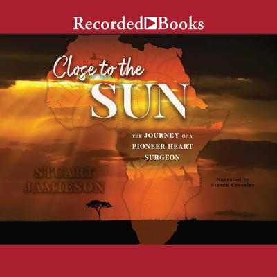 Close to the Sun: The Journey of a Pioneer Heart Surgeon Audiobook, by Stuart Jamieson