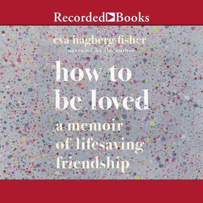 How to Be Loved: A Memoir of Lifesaving Friendship Audiobook, by Eva Hagberg Fisher