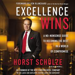Excellence Wins: A No-Nonsense Guide to Becoming the Best in a World of Compromise Audiobook, by Horst Schulze