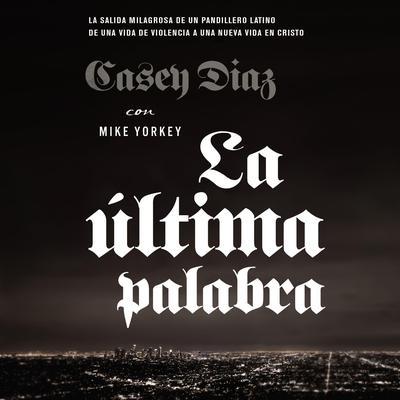 La última palabra: La salida milagrosa de un pandillero latino de una vida de violencia a una nueva vida en Cristo Audiobook, by Casey Diaz