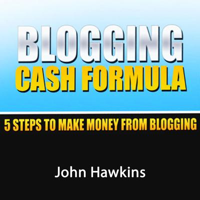 Blogging Cash Formula: A Step-by-Step System to Become a Full-Time Blogger Audiobook, by John Hawkins