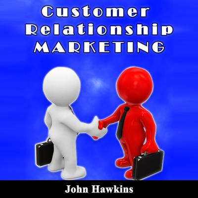 Customer Relationship Marketing: An Introductory Course About Understanding the Management of Customer Relationship and Its Different Types Audiobook, by John Hawkins