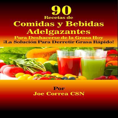 90 Recetas de Comidas y Bebidas Adelgazantes Para Deshacerse de la Grasa Hoy: ¡La Solución Para Derretir Grasa Rápido! Audiobook, by Joe Correa CSN