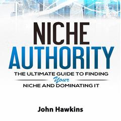 Niche Authority: Learn How to Create a Niche Website with This Step-by-Step Process Created by Someone Who Has Done It Themselves Audiobook, by John Hawkins