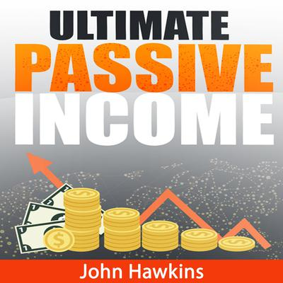 Ultimate Passive Income Audiobook, by John Hawkins