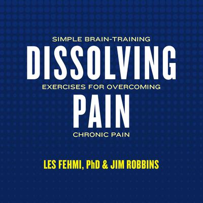 Dissolving Pain: Simple Brain-Training Exercises for Overcoming Chronic Pain Audiobook, by Les Fehmi