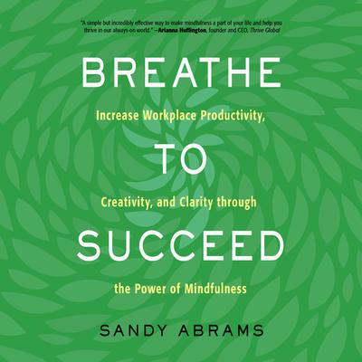 Breathe to Succeed: Increase Workplace Productivity, Creativity, and Clarity through the Power of Mindfulness Audiobook, by Sandy Abrams