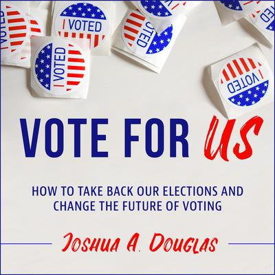 Vote for US: How to Take Back Our Elections and Change the Future of Voting Audiobook, by Joshua A. Douglas