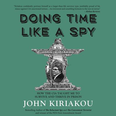 Doing Time Like A Spy: How the CIA Taught Me to Survive and Thrive in Prison Audiobook, by John Kiriakou