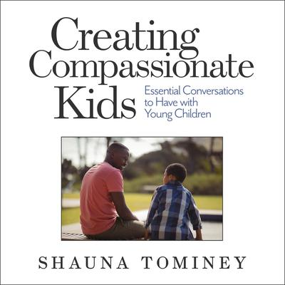Creating Compassionate Kids: Essential Conversations to Have with Young Children Audiobook, by Shauna Tominey
