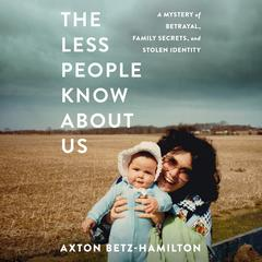 The Less People Know About Us: A Mystery of Betrayal, Family Secrets, and Stolen Identity Audiobook, by Axton Betz-Hamilton
