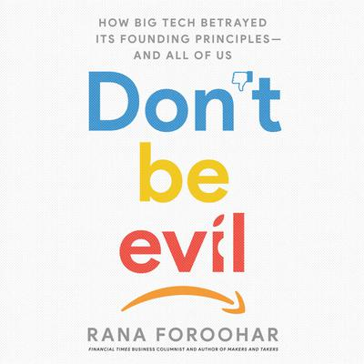 Dont Be Evil: How Big Tech Betrayed Its Founding Principles -- and All of Us Audiobook, by Rana Foroohar