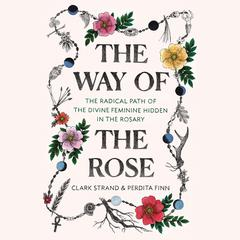 The Way of the Rose: The Radical Path of the Divine Feminine Hidden in the Rosary Audiobook, by Clark Strand, Perdita Finn