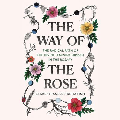 The Way of the Rose: The Radical Path of the Divine Feminine Hidden in the Rosary Audiobook, by Clark Strand