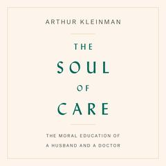 The Soul of Care: The Moral Education of a Husband and a Doctor Audiobook, by Arthur Kleinman