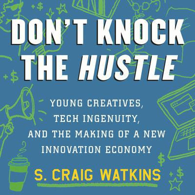 Dont Knock the Hustle: Young Creatives, Tech Ingenuity, and the Making of a New Innovation Economy Audiobook, by S. Craig Watkins