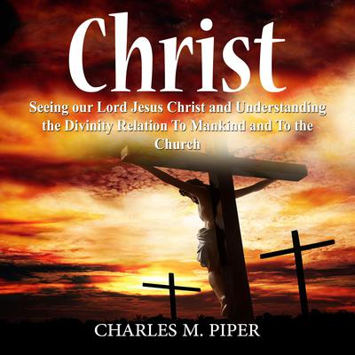 Christ: Seeing our Lord Jesus Christ and Understanding the Divinity Relation To Mankind and To the Church Audiobook, by Charles M. Piper