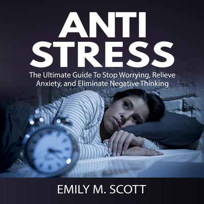 Anti Stress: The Ultimate Guide to Stop Worrying, Relieve Anxiety, and Eliminate Negative Thinking Audiobook, by Emily M. Scott