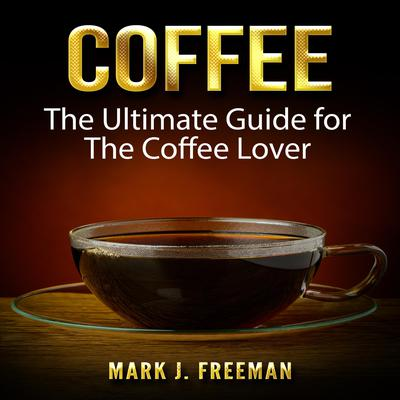 Coffee: The Ultimate Guide for The Coffee Lover Audiobook, by Mark J. Freeman