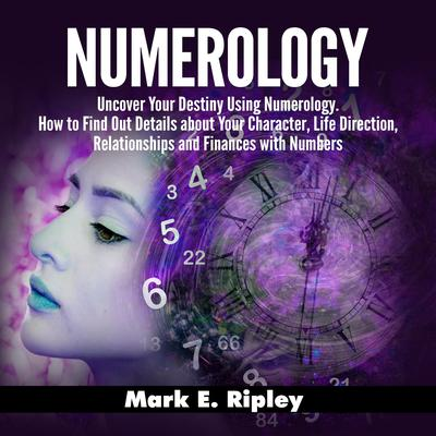 Numerology: Uncover Your Destiny Using Numerology. How to Find Out Details about Your Character, Life Direction, Relationships and Finances with Numbers Audiobook, by Mark E. Ripley
