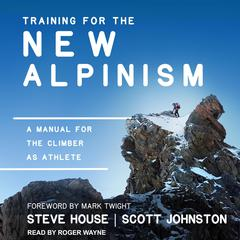 Training for the New Alpinism: A Manual for the Climber as Athlete Audiobook, by Scott Johnston, Steve House