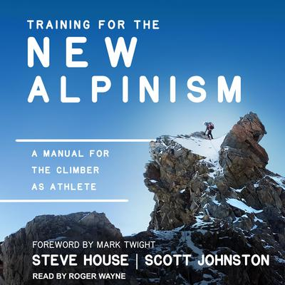 Training for the New Alpinism: A Manual for the Climber as Athlete Audiobook, by Steve House