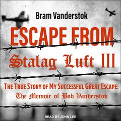 Escape from Stalag Luft III: The True Story of My Successful Great Escape: The Memoir of Bob Vanderstok Audiobook, by Bram Vanderstok