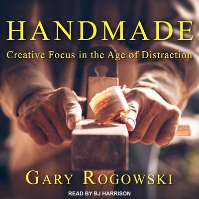 Handmade: Creative Focus in the Age of Distraction Audiobook, by Gary Rogowski