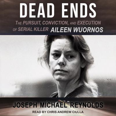 Dead Ends: The Pursuit, Conviction, and Execution of Serial Killer Aileen Wuornos Audiobook, by Joseph Michael Reynolds