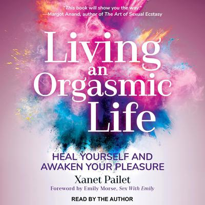 Living An Orgasmic Life: Heal Yourself and Awaken Your Pleasure Audiobook, by Xanet Pailet