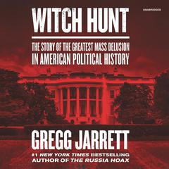 Witch Hunt: The Story of the Greatest Mass Delusion in American Political History Audiobook, by Gregg Jarrett