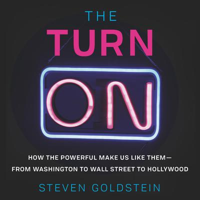 The Turn-On: How the Powerful Make Us Like Them-from Washington to Wall Street to Hollywood Audiobook, by Steven Goldstein