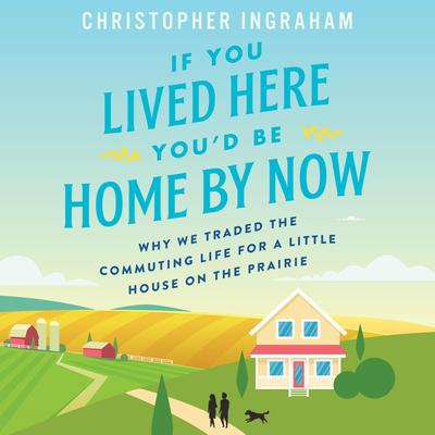 If You Lived Here Youd Be Home By Now: Why We Traded the Commuting Life for a Little House on the Prairie Audiobook, by Chris Ingraham