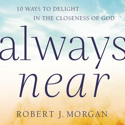 Always Near: 10 Ways to Delight in the Closeness of God Audiobook, by Robert J. Morgan