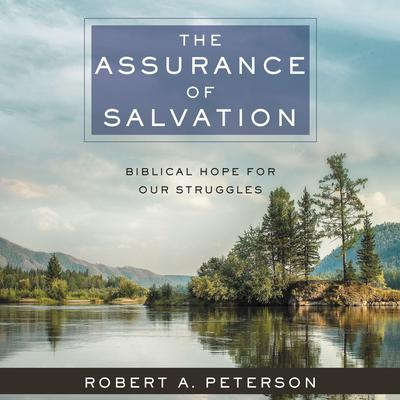 The Assurance of Salvation: Biblical Hope for Our Struggles Audiobook, by Robert A. Peterson