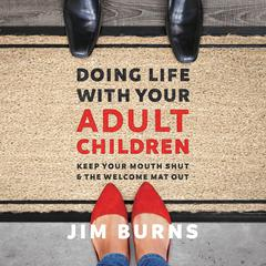 Doing Life with Your Adult Children: Keep Your Mouth Shut and the Welcome Mat Out Audiobook, by Jim Burns, Ph.D, Jim Burns