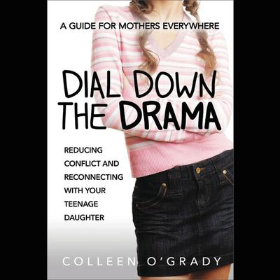 Dial Down the Drama: Reducing Conflict and Reconnecting with Your Teenage Daughter--A Guide for Mothers Everywhere Audiobook, by Colleen O'Grady