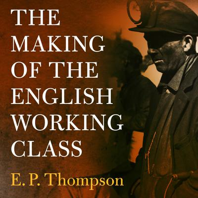 The Making of the English Working Class Audiobook, by E. P. Thompson