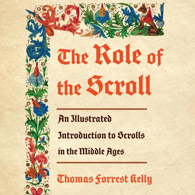 The Role of the Scroll: An Illustrated Introduction to Scrolls in the Middle Ages Audiobook, by Thomas Forrest Kelly