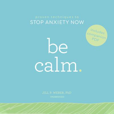Be Calm:  Proven Techniques to Stop Anxiety Now Audiobook, by Jill P. Weber