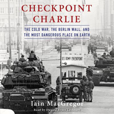 Checkpoint Charlie: The Cold War, the Berlin Wall, and the Most Dangerous Place on Earth Audiobook, by Iain MacGregor
