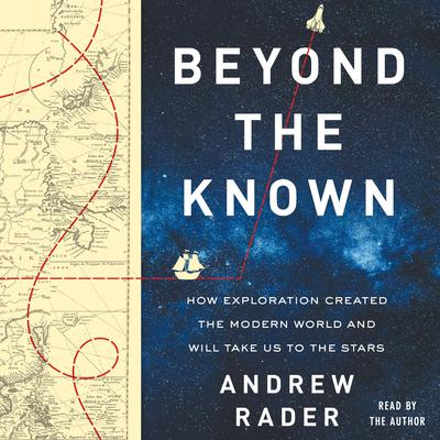 Beyond the Known: How Exploration Created the Modern World and Will Take Us to the Stars Audiobook, by Andrew Rader