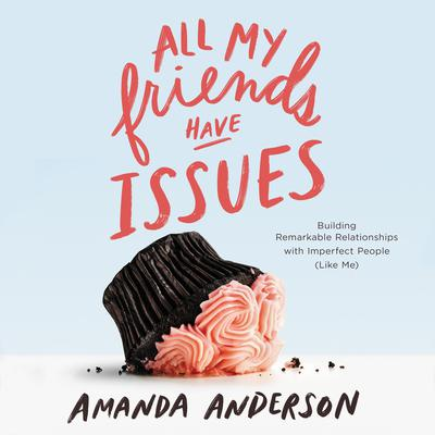 All My Friends Have Issues: Building Remarkable Relationships with Imperfect People (Like Me) Audiobook, by Amanda Anderson