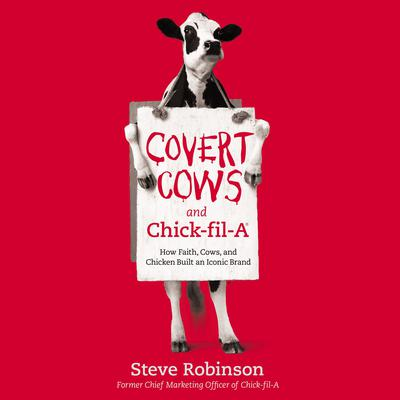 Covert Cows and Chick-fil-A: How Faith, Cows, and Chicken Built an Iconic Brand Audiobook, by Steve Robinson